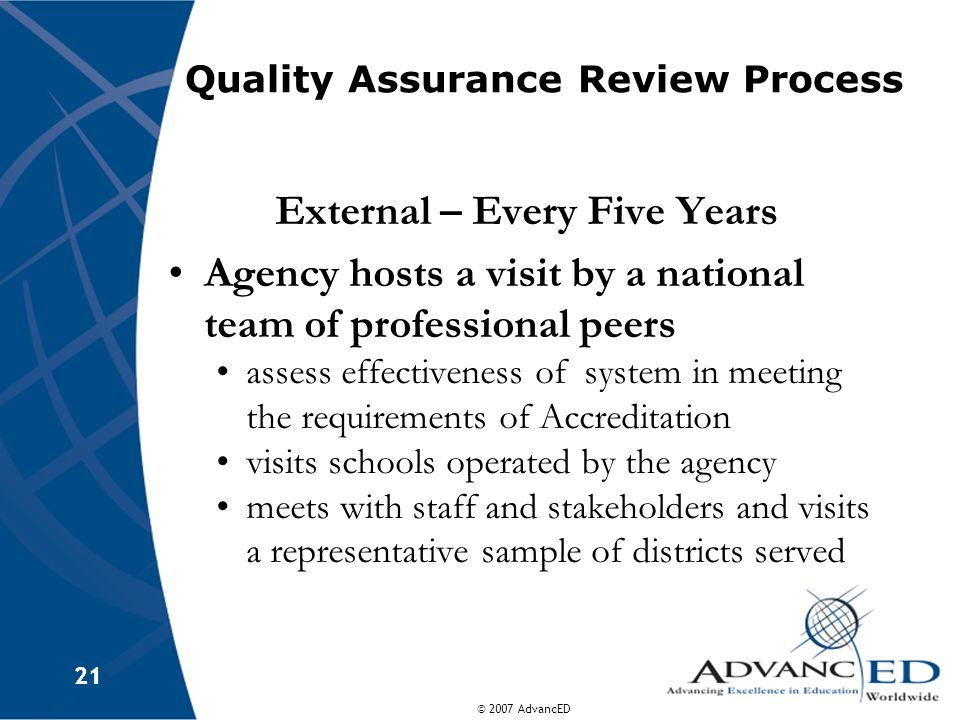 © 2007 AdvancED 21 Quality Assurance Review Process External – Every Five Years Agency hosts a visit by a national team of professional peers assess effectiveness of system in meeting the requirements of Accreditation visits schools operated by the agency meets with staff and stakeholders and visits a representative sample of districts served