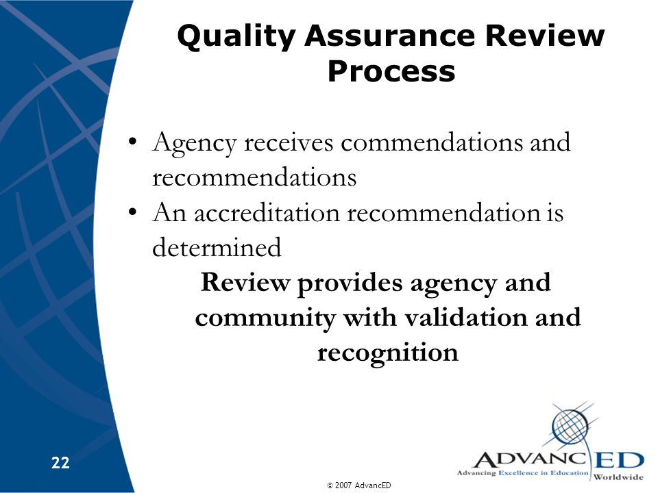 © 2007 AdvancED 22 Quality Assurance Review Process Agency receives commendations and recommendations An accreditation recommendation is determined Review provides agency and community with validation and recognition