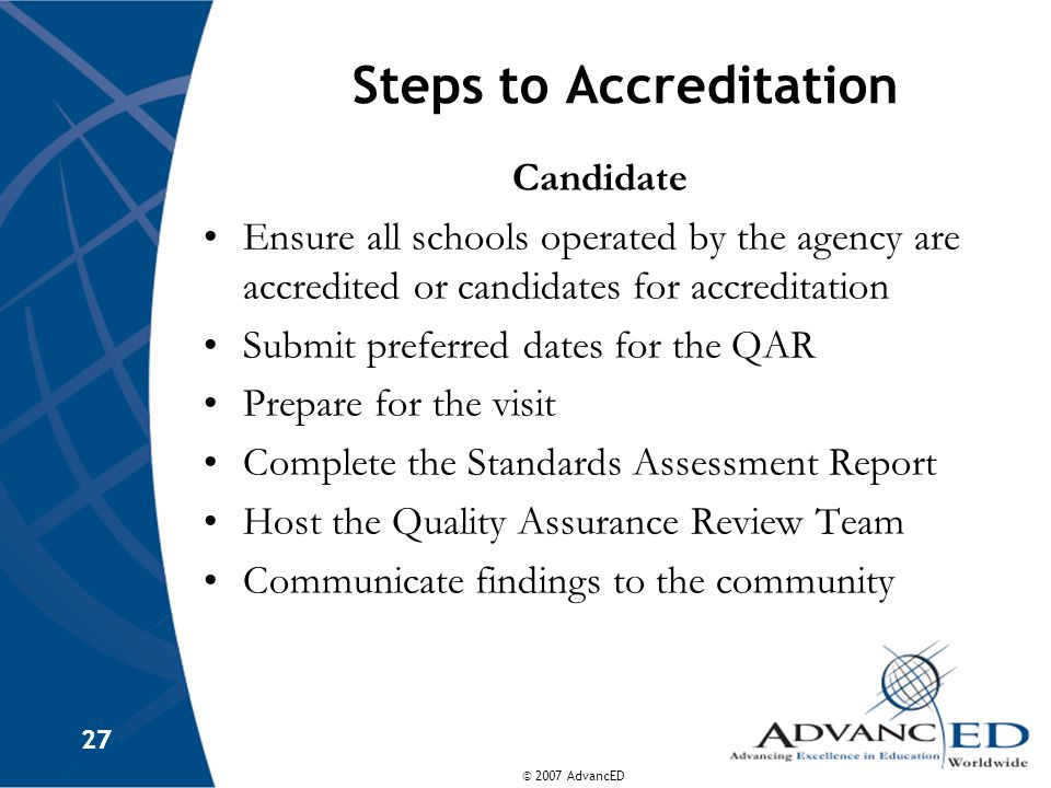 © 2007 AdvancED 27 Steps to Accreditation Candidate Ensure all schools operated by the agency are accredited or candidates for accreditation Submit preferred dates for the QAR Prepare for the visit Complete the Standards Assessment Report Host the Quality Assurance Review Team Communicate findings to the community