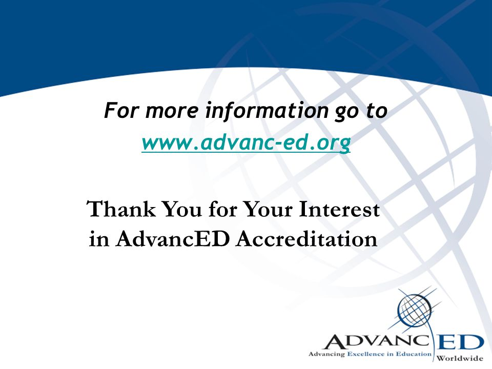 For more information go to www.advanc-ed.org Thank You for Your Interest in AdvancED Accreditation