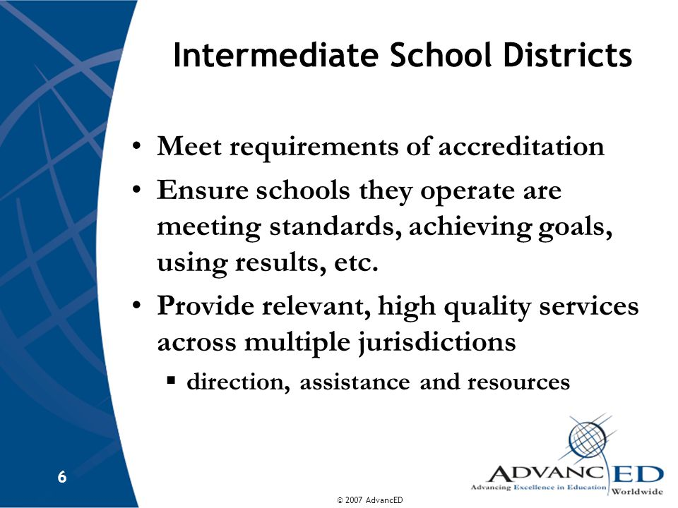 © 2007 AdvancED 6 Intermediate School Districts Meet requirements of accreditation Ensure schools they operate are meeting standards, achieving goals, using results, etc.