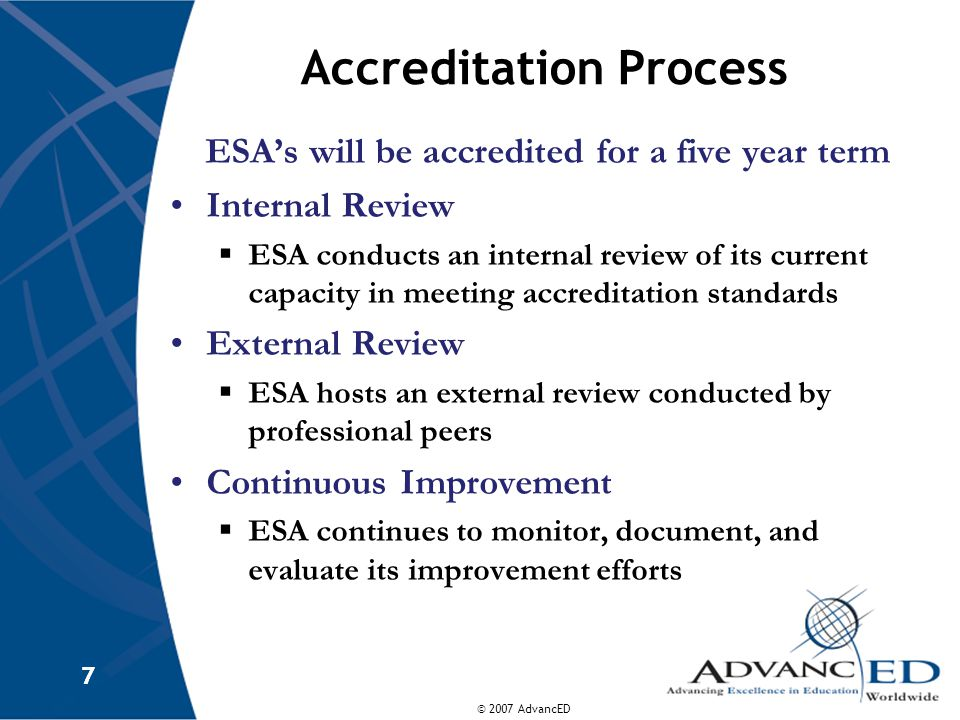 © 2007 AdvancED 7 7 Accreditation Process ESA's will be accredited for a five year term Internal Review  ESA conducts an internal review of its current capacity in meeting accreditation standards External Review  ESA hosts an external review conducted by professional peers Continuous Improvement  ESA continues to monitor, document, and evaluate its improvement efforts