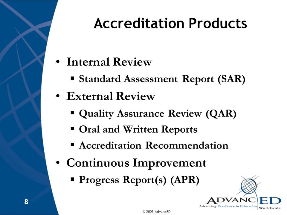 © 2007 AdvancED 8 Accreditation Products Internal Review  Standard Assessment Report (SAR) External Review  Quality Assurance Review (QAR)  Oral and Written Reports  Accreditation Recommendation Continuous Improvement  Progress Report(s) (APR)