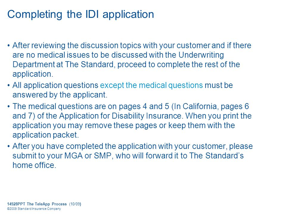 14928PPT The TeleApp Process (10/09) ©2009 Standard Insurance Company Completing the IDI application After reviewing the discussion topics with your customer and if there are no medical issues to be discussed with the Underwriting Department at The Standard, proceed to complete the rest of the application.