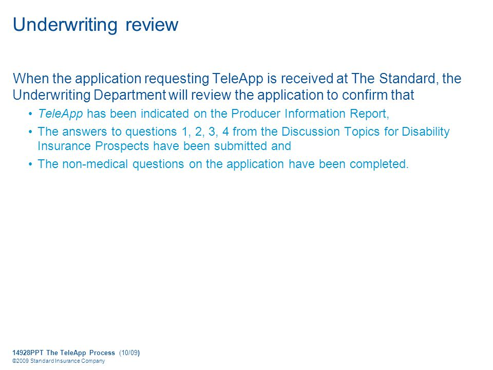 14928PPT The TeleApp Process (10/09) ©2009 Standard Insurance Company Underwriting review When the application requesting TeleApp is received at The Standard, the Underwriting Department will review the application to confirm that TeleApp has been indicated on the Producer Information Report, The answers to questions 1, 2, 3, 4 from the Discussion Topics for Disability Insurance Prospects have been submitted and The non-medical questions on the application have been completed.