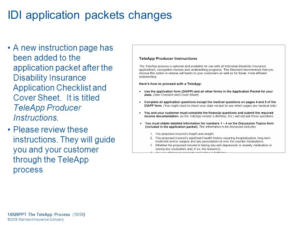 14928PPT The TeleApp Process (10/09) ©2009 Standard Insurance Company IDI application packets changes A new instruction page has been added to the application packet after the Disability Insurance Application Checklist and Cover Sheet.
