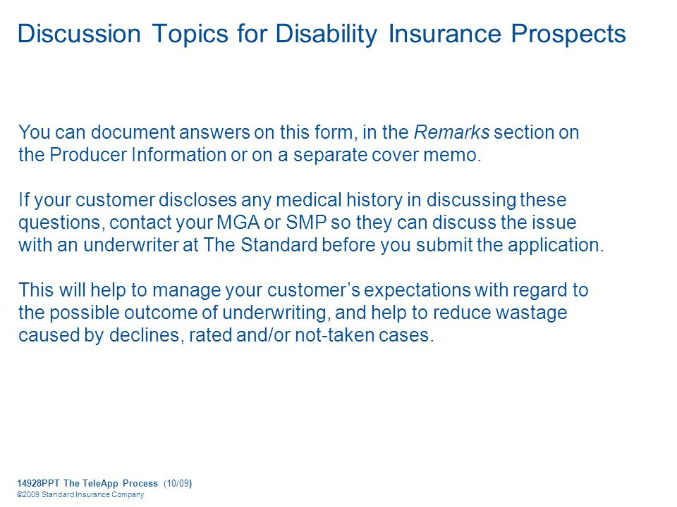 14928PPT The TeleApp Process (10/09) ©2009 Standard Insurance Company Discussion Topics for Disability Insurance Prospects You can document answers on this form, in the Remarks section on the Producer Information or on a separate cover memo.
