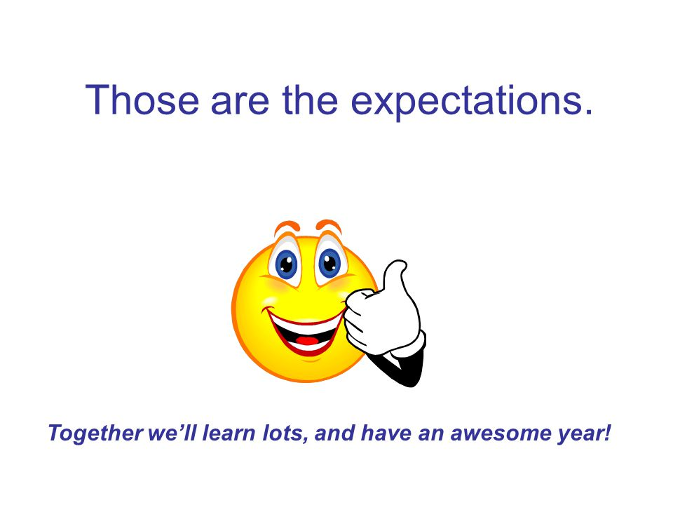 Those are the expectations. Together we'll learn lots, and have an awesome year!