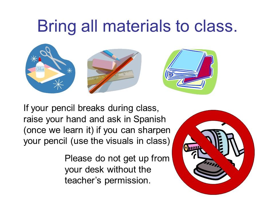 Bring all materials to class.Please do not get up from your desk without the teacher's permission.