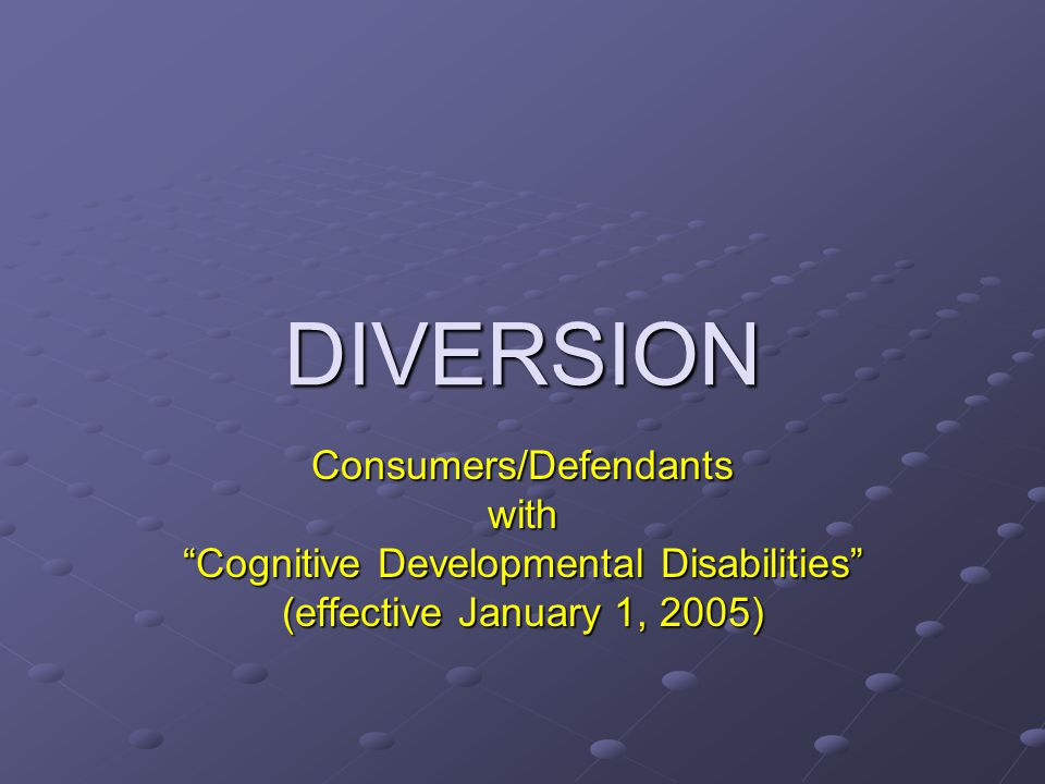 "DIVERSION Consumers/Defendantswith ""Cognitive Developmental Disabilities"" (effective January 1, 2005)"