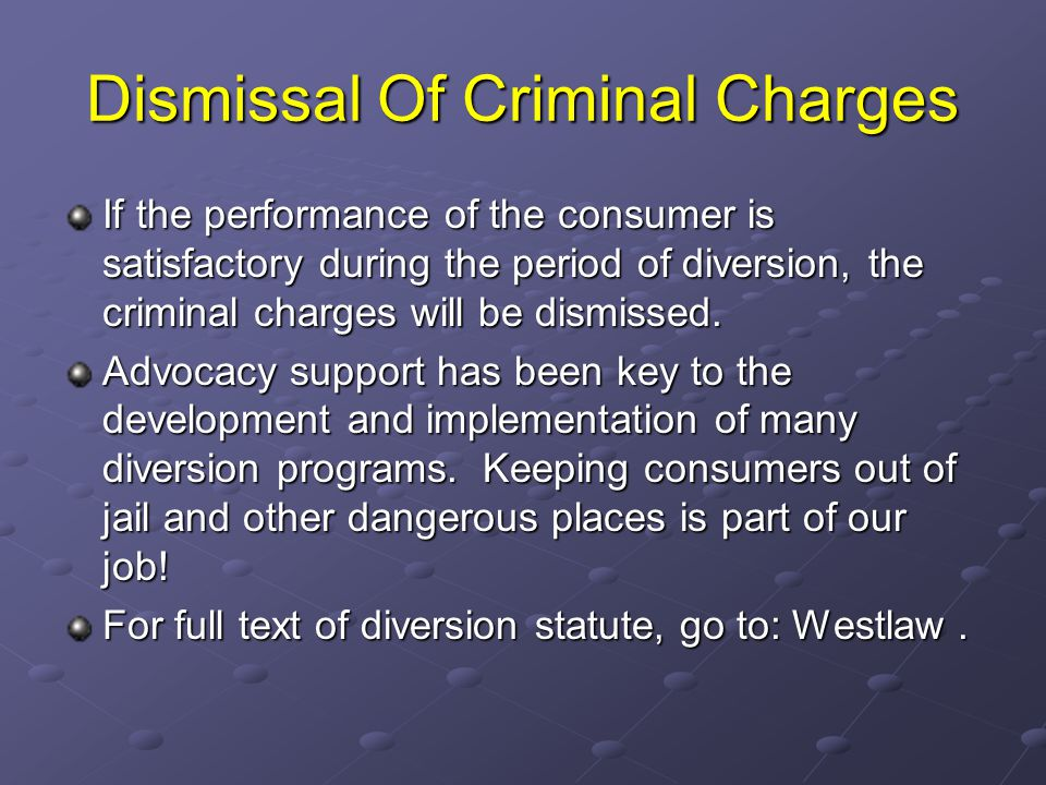 Dismissal Of Criminal Charges If the performance of the consumer is satisfactory during the period of diversion, the criminal charges will be dismisse