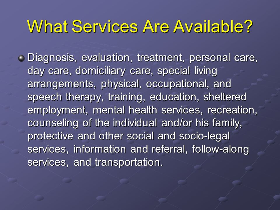 What Services Are Available? Diagnosis, evaluation, treatment, personal care, day care, domiciliary care, special living arrangements, physical, occup