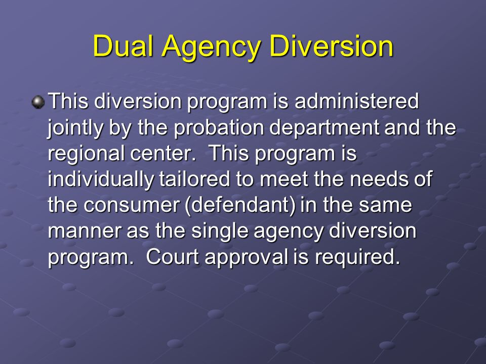 Dual Agency Diversion This diversion program is administered jointly by the probation department and the regional center. This program is individually