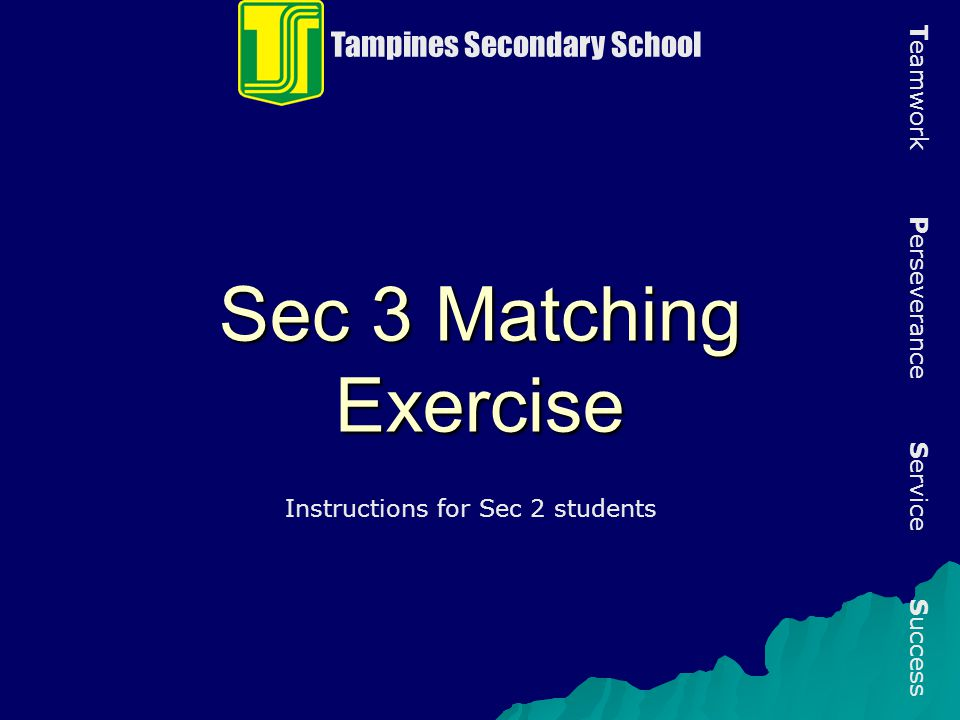 Sec 3 Matching Exercise Tampines Secondary School T eamwork P erseverance S ervice S uccess Instructions for Sec 2 students