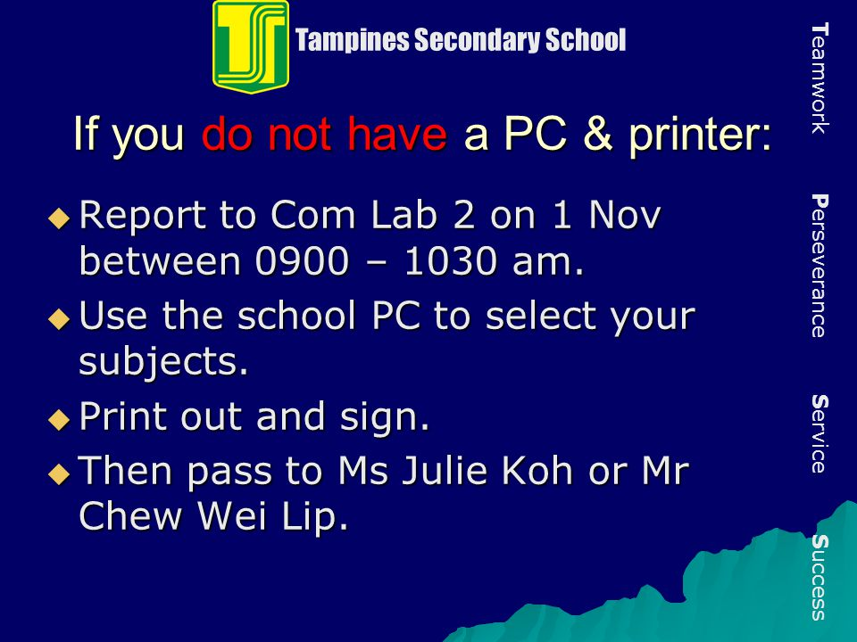 If you do not have a PC & printer:  Report to Com Lab 2 on 1 Nov between 0900 – 1030 am.  Use the school PC to select your subjects.  Print out and