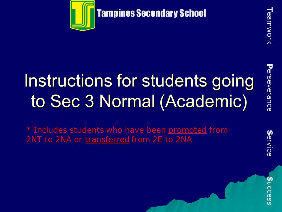 Instructions for students going to Sec 3 Normal (Academic) Tampines Secondary School T eamwork P erseverance S ervice S uccess * Includes students who