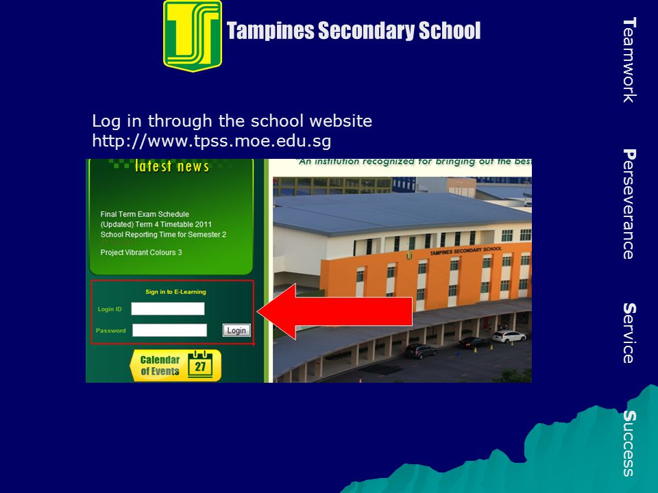 Log in through the school website http://www.tpss.moe.edu.sg Tampines Secondary School T eamwork P erseverance S ervice S uccess