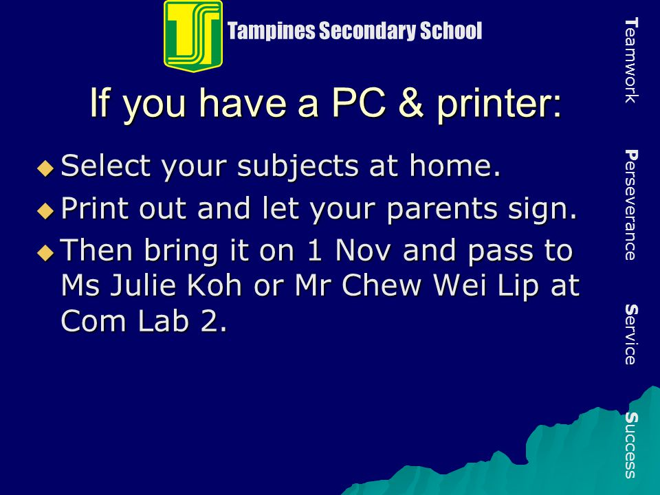 If you have a PC & printer:  Select your subjects at home.  Print out and let your parents sign.  Then bring it on 1 Nov and pass to Ms Julie Koh o
