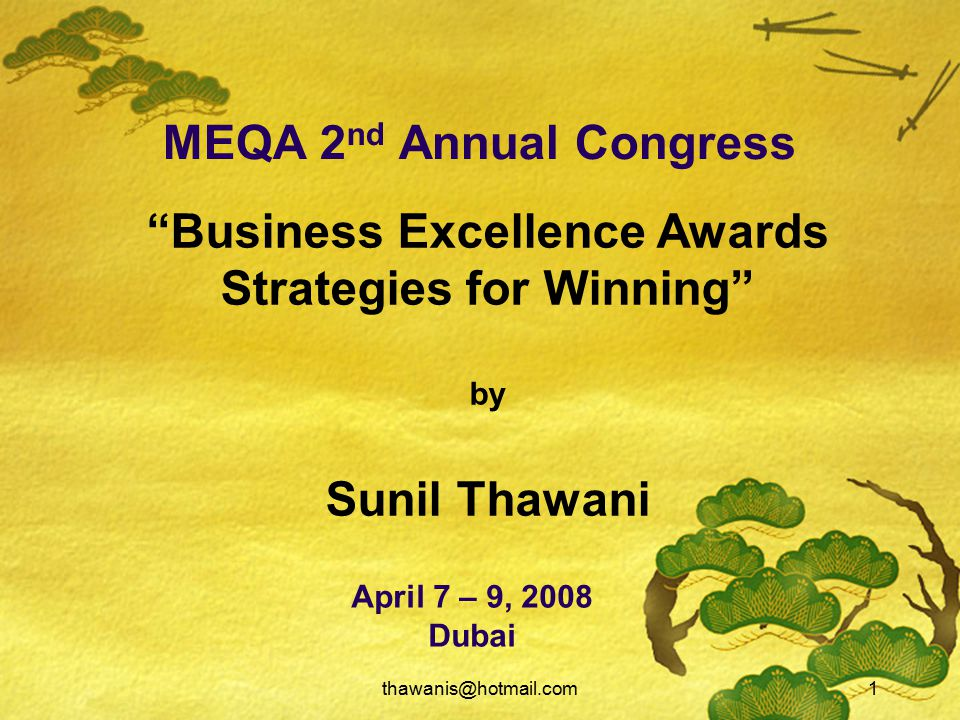 thawanis@hotmail.com1 MEQA 2 nd Annual Congress April 7 – 9, 2008 Dubai Business Excellence Awards Strategies for Winning by Sunil Thawani