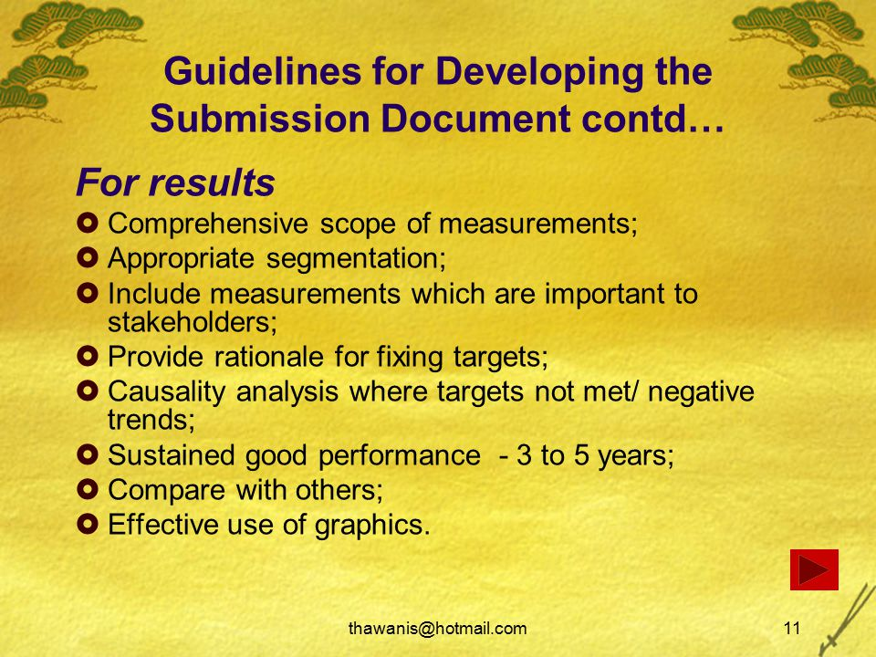thawanis@hotmail.com11 Guidelines for Developing the Submission Document contd… For results  Comprehensive scope of measurements;  Appropriate segmentation;  Include measurements which are important to stakeholders;  Provide rationale for fixing targets;  Causality analysis where targets not met/ negative trends;  Sustained good performance - 3 to 5 years;  Compare with others;  Effective use of graphics.