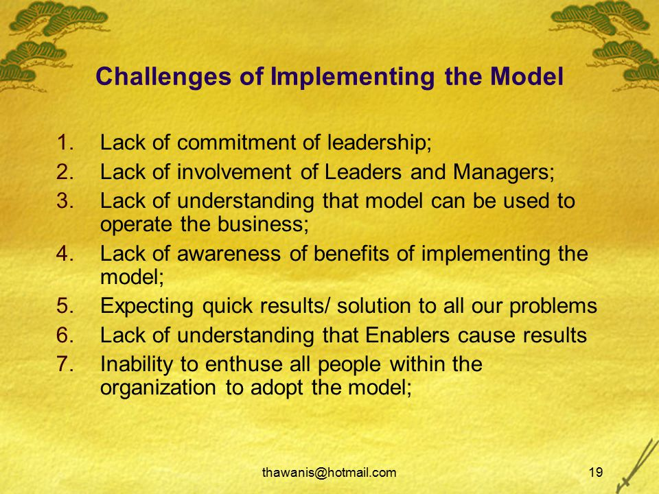 thawanis@hotmail.com19 Challenges of Implementing the Model 1.Lack of commitment of leadership; 2.Lack of involvement of Leaders and Managers; 3.Lack of understanding that model can be used to operate the business; 4.Lack of awareness of benefits of implementing the model; 5.Expecting quick results/ solution to all our problems 6.Lack of understanding that Enablers cause results 7.Inability to enthuse all people within the organization to adopt the model;