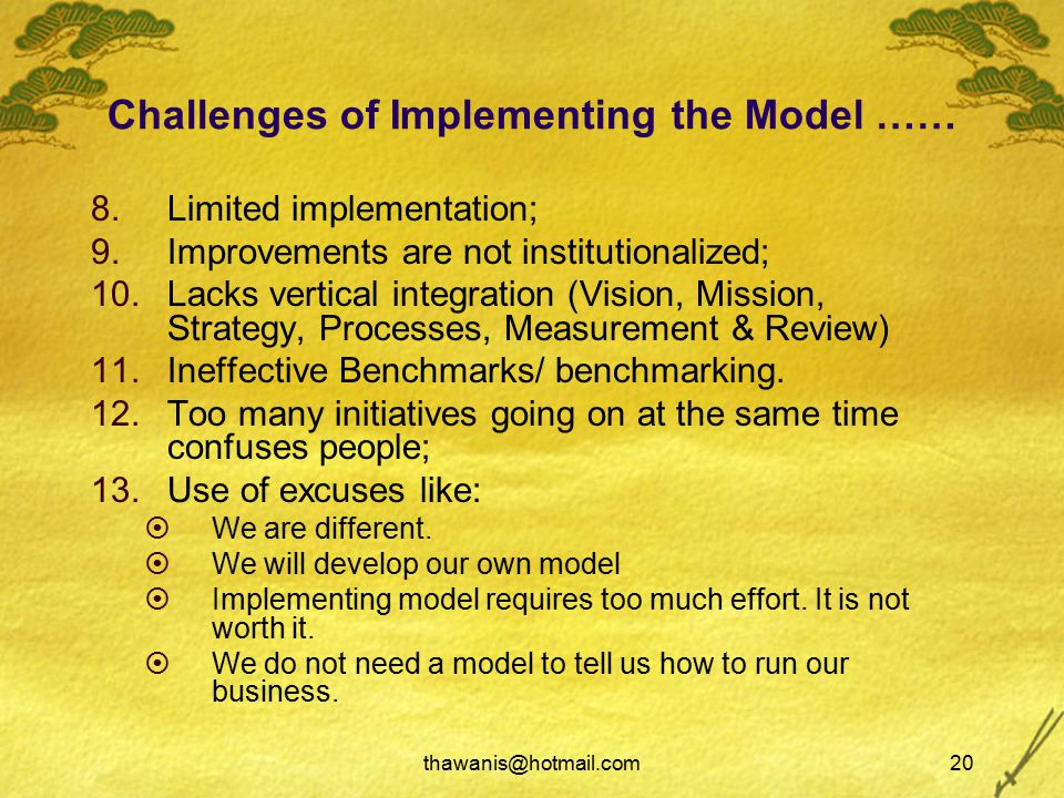 thawanis@hotmail.com20 Challenges of Implementing the Model …… 8.Limited implementation; 9.Improvements are not institutionalized; 10.Lacks vertical integration (Vision, Mission, Strategy, Processes, Measurement & Review) 11.Ineffective Benchmarks/ benchmarking.
