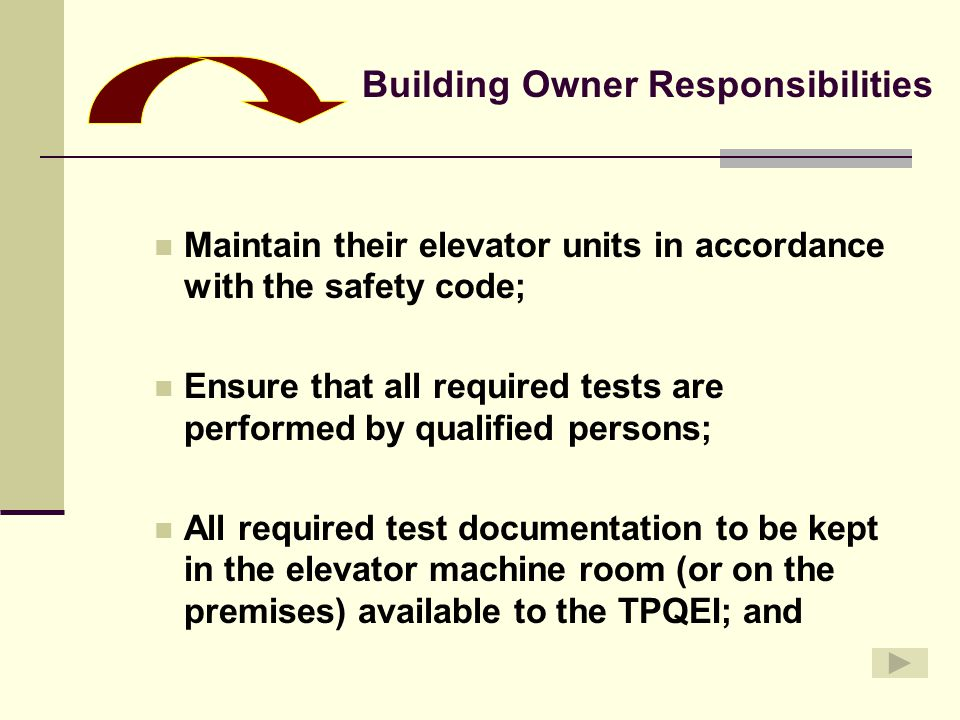 Maintain their elevator units in accordance with the safety code; Ensure that all required tests are performed by qualified persons; All required test documentation to be kept in the elevator machine room (or on the premises) available to the TPQEI; and Building Owner Responsibilities