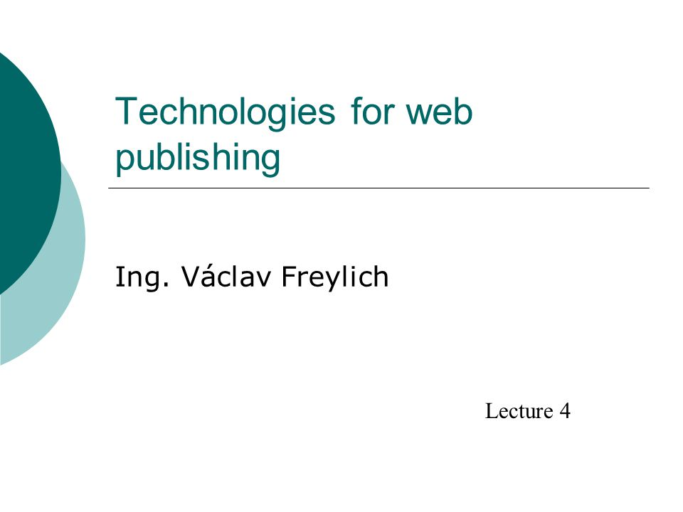 Technologies for web publishing Ing. Václav Freylich Lecture 4