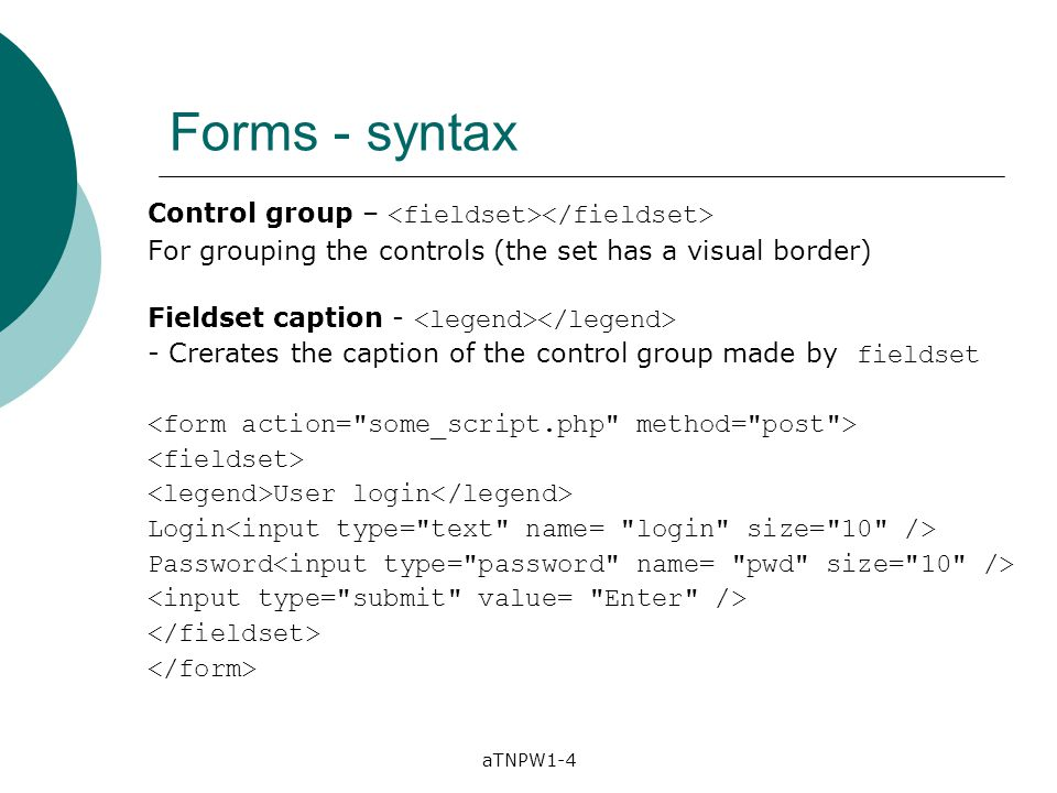 aTNPW1-4 Forms - syntax Control group – For grouping the controls (the set has a visual border) Fieldset caption - - Crerates the caption of the contr