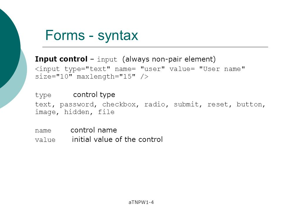 aTNPW1-4 Forms - syntax Input control – input (always non-pair element) type control type text, password, checkbox, radio, submit, reset, button, imag