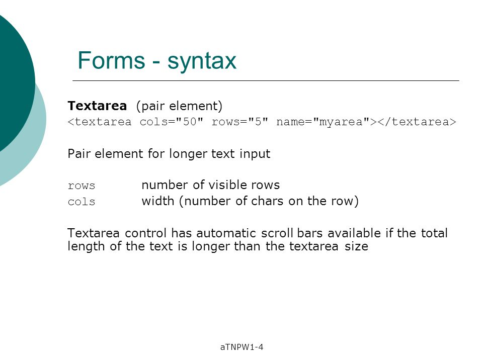 aTNPW1-4 Forms - syntax Textarea (pair element) Pair element for longer text input rows number of visible rows cols width (number of chars on the row)