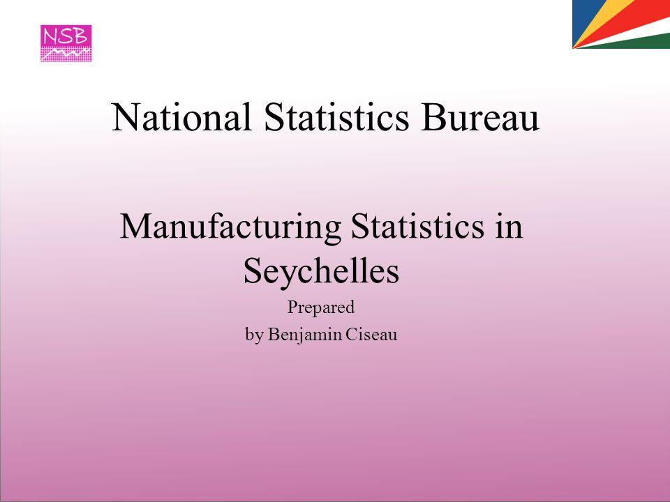 National Statistics Bureau Manufacturing Statistics in Seychelles Prepared by Benjamin Ciseau