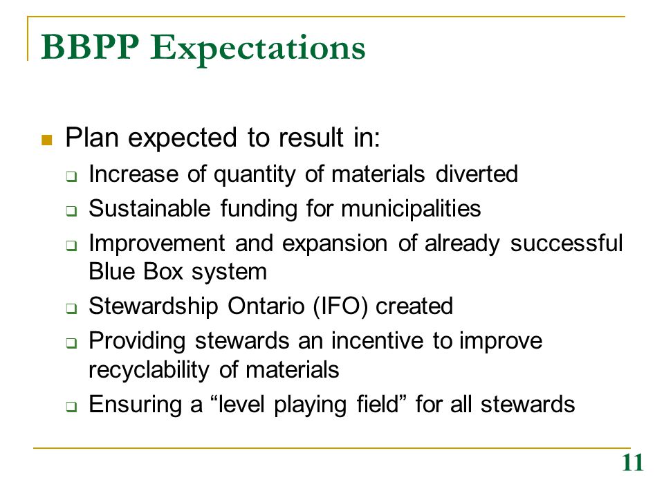 BBPP Expectations Plan expected to result in:  Increase of quantity of materials diverted  Sustainable funding for municipalities  Improvement and expansion of already successful Blue Box system  Stewardship Ontario (IFO) created  Providing stewards an incentive to improve recyclability of materials  Ensuring a level playing field for all stewards 11