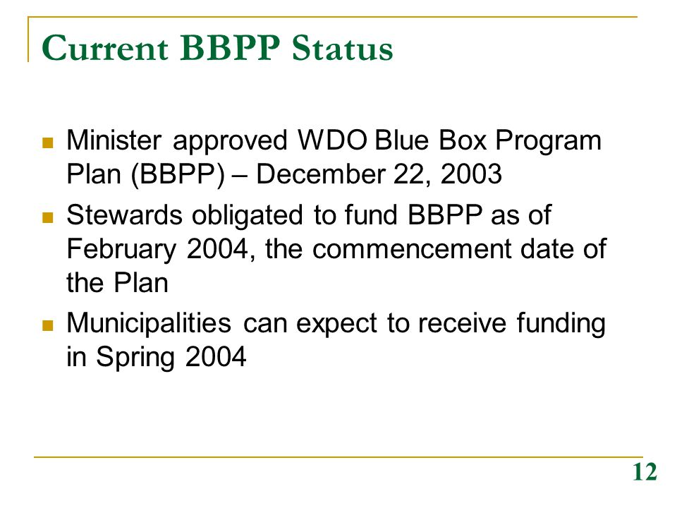 Current BBPP Status Minister approved WDO Blue Box Program Plan (BBPP) – December 22, 2003 Stewards obligated to fund BBPP as of February 2004, the co