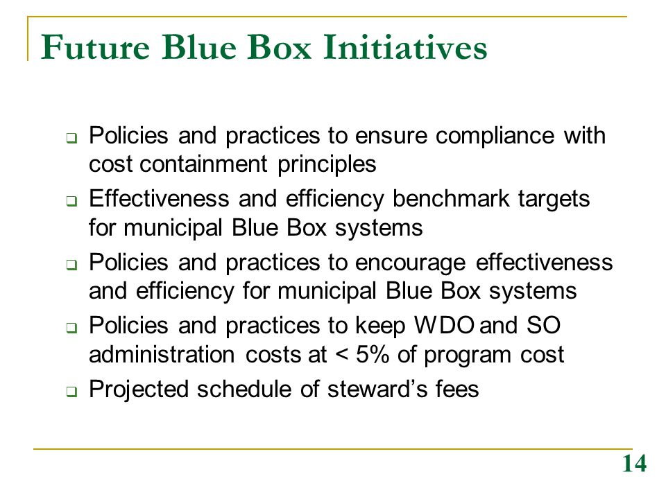 Future Blue Box Initiatives  Policies and practices to ensure compliance with cost containment principles  Effectiveness and efficiency benchmark targets for municipal Blue Box systems  Policies and practices to encourage effectiveness and efficiency for municipal Blue Box systems  Policies and practices to keep WDO and SO administration costs at < 5% of program cost  Projected schedule of steward's fees 14