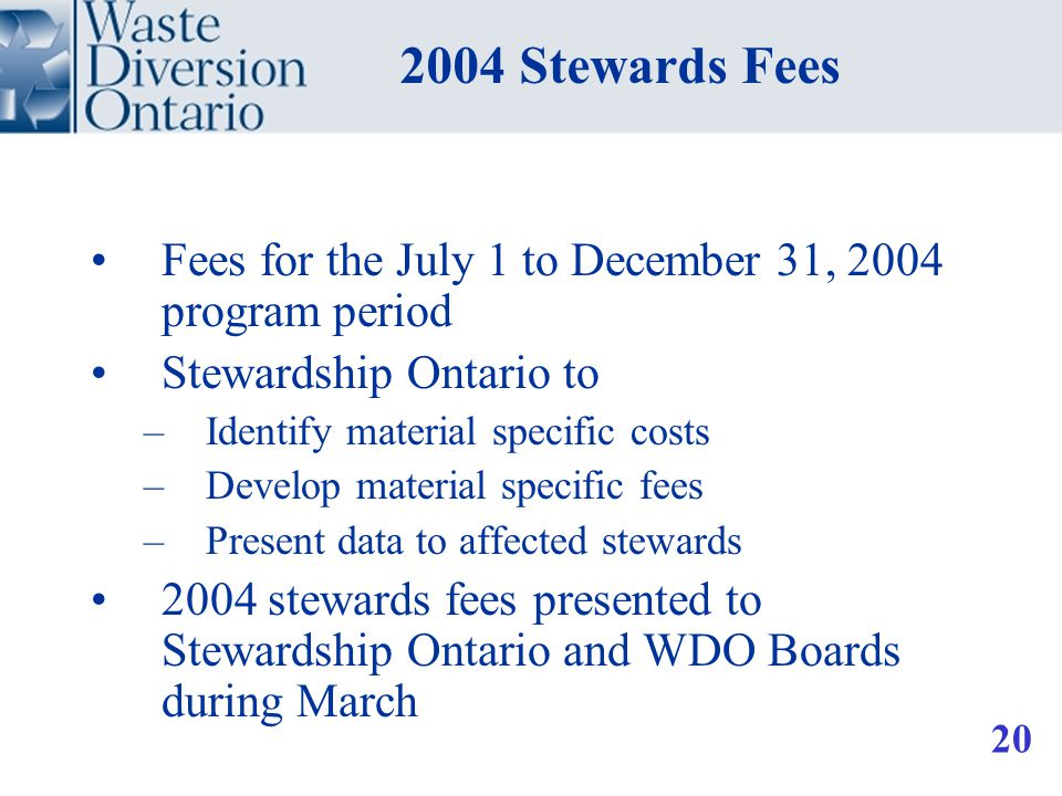 Fees for the July 1 to December 31, 2004 program period Stewardship Ontario to –Identify material specific costs –Develop material specific fees –Present data to affected stewards 2004 stewards fees presented to Stewardship Ontario and WDO Boards during March 2004 Stewards Fees 20