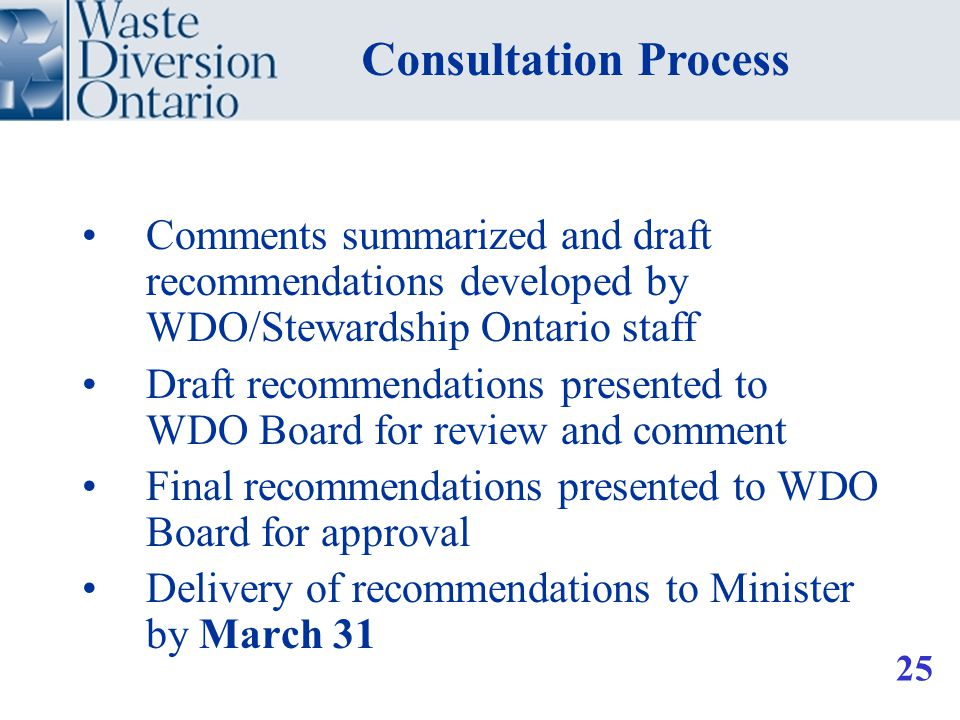 Comments summarized and draft recommendations developed by WDO/Stewardship Ontario staff Draft recommendations presented to WDO Board for review and comment Final recommendations presented to WDO Board for approval Delivery of recommendations to Minister by March 31 Consultation Process 25