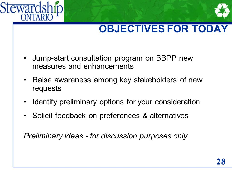OBJECTIVES FOR TODAY Jump-start consultation program on BBPP new measures and enhancements Raise awareness among key stakeholders of new requests Identify preliminary options for your consideration Solicit feedback on preferences & alternatives Preliminary ideas - for discussion purposes only 28