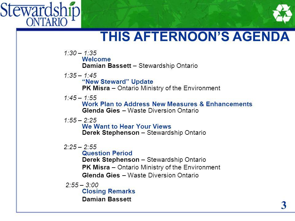 THIS AFTERNOON'S AGENDA 1:30 – 1:35 Welcome Damian Bassett – Stewardship Ontario 1:35 – 1:45 New Steward Update PK Misra – Ontario Ministry of the Environment 1:45 – 1:55 Work Plan to Address New Measures & Enhancements Glenda Gies – Waste Diversion Ontario 1:55 – 2:25 We Want to Hear Your Views Derek Stephenson – Stewardship Ontario 2:25 – 2:55 Question Period Derek Stephenson – Stewardship Ontario PK Misra – Ontario Ministry of the Environment Glenda Gies – Waste Diversion Ontario 2:55 – 3:00 Closing Remarks Damian Bassett 3