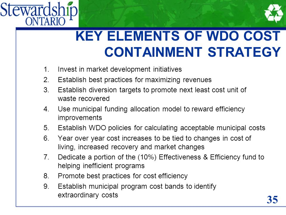 KEY ELEMENTS OF WDO COST CONTAINMENT STRATEGY 1.Invest in market development initiatives 2.Establish best practices for maximizing revenues 3.Establish diversion targets to promote next least cost unit of waste recovered 4.Use municipal funding allocation model to reward efficiency improvements 5.Establish WDO policies for calculating acceptable municipal costs 6.Year over year cost increases to be tied to changes in cost of living, increased recovery and market changes 7.Dedicate a portion of the (10%) Effectiveness & Efficiency fund to helping inefficient programs 8.Promote best practices for cost efficiency 9.Establish municipal program cost bands to identify extraordinary costs 35