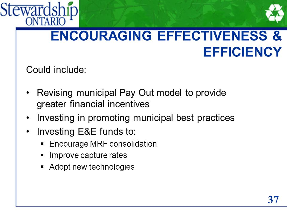 ENCOURAGING EFFECTIVENESS & EFFICIENCY Could include: Revising municipal Pay Out model to provide greater financial incentives Investing in promoting municipal best practices Investing E&E funds to:  Encourage MRF consolidation  Improve capture rates  Adopt new technologies 37