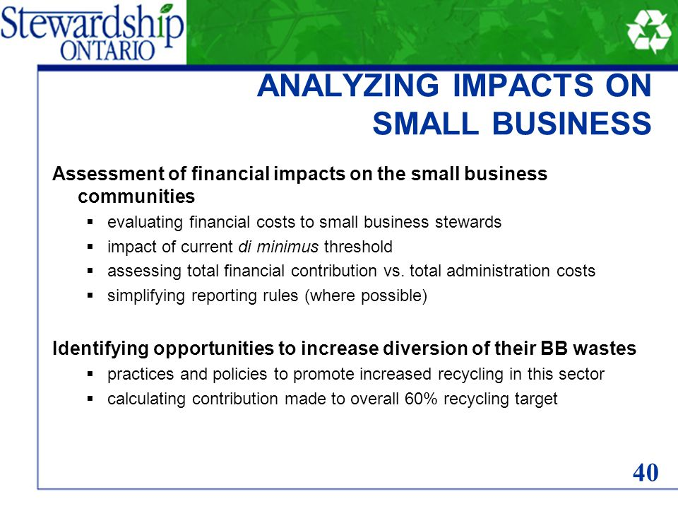 ANALYZING IMPACTS ON SMALL BUSINESS Assessment of financial impacts on the small business communities  evaluating financial costs to small business stewards  impact of current di minimus threshold  assessing total financial contribution vs.
