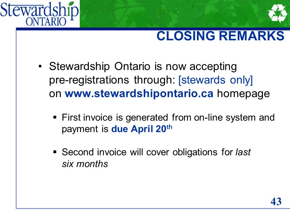 CLOSING REMARKS Stewardship Ontario is now accepting pre-registrations through: [stewards only] on www.stewardshipontario.ca homepage  First invoice is generated from on-line system and payment is due April 20 th  Second invoice will cover obligations for last six months 43