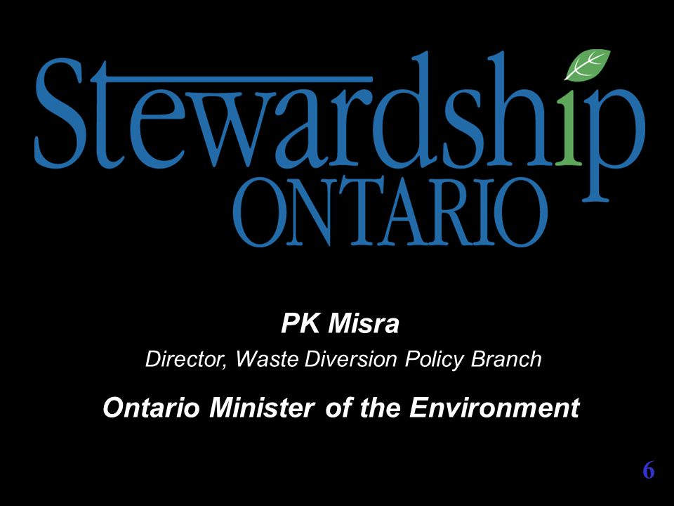 PK Misra Director, Waste Diversion Policy Branch Ontario Minister of the Environment 6
