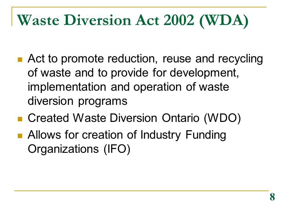 Waste Diversion Act 2002 (WDA) Act to promote reduction, reuse and recycling of waste and to provide for development, implementation and operation of