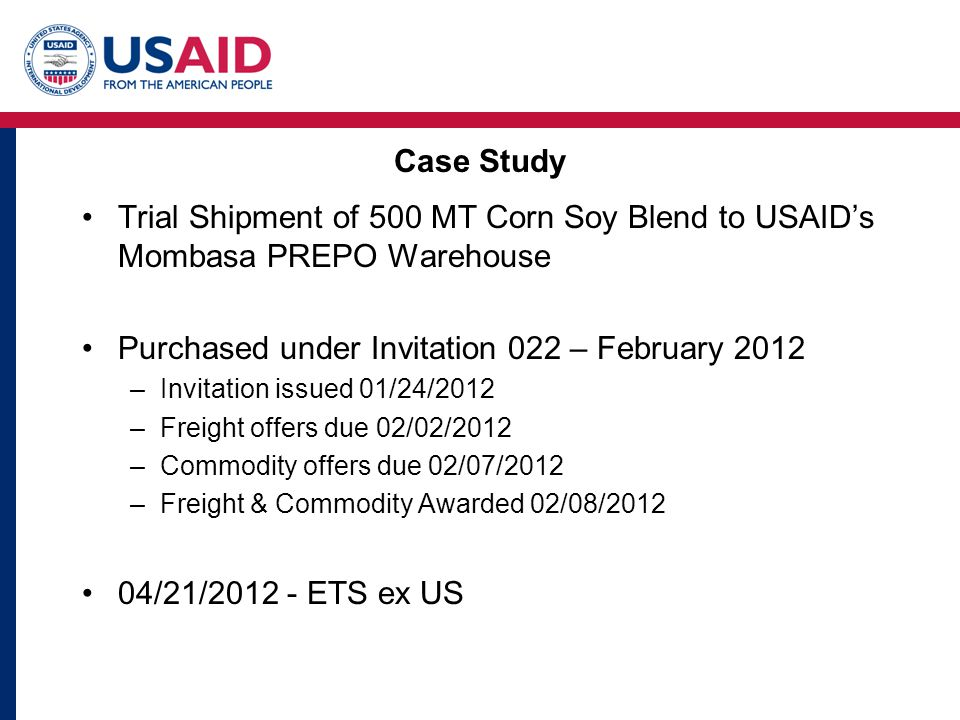 Case Study Trial Shipment of 500 MT Corn Soy Blend to USAID's Mombasa PREPO Warehouse Purchased under Invitation 022 – February 2012 –Invitation issued 01/24/2012 –Freight offers due 02/02/2012 –Commodity offers due 02/07/2012 –Freight & Commodity Awarded 02/08/2012 04/21/2012 - ETS ex US