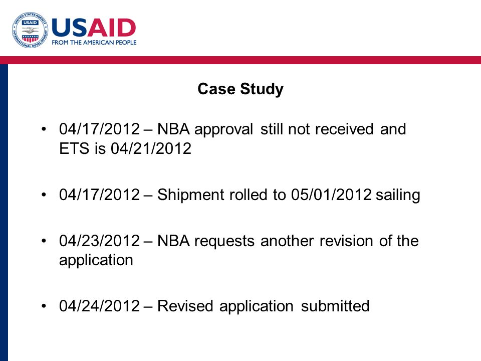 Case Study 04/17/2012 – NBA approval still not received and ETS is 04/21/2012 04/17/2012 – Shipment rolled to 05/01/2012 sailing 04/23/2012 – NBA requests another revision of the application 04/24/2012 – Revised application submitted
