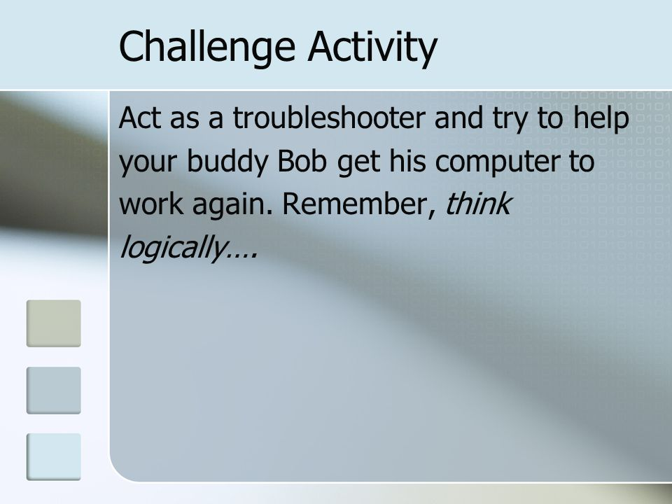 Challenge Activity Act as a troubleshooter and try to help your buddy Bob get his computer to work again.