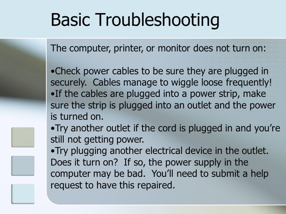 Basic Troubleshooting The computer, printer, or monitor does not turn on: Check power cables to be sure they are plugged in securely.