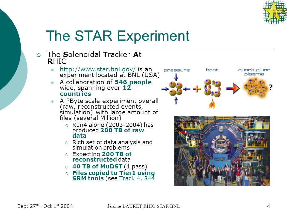 Sept 27 th - Oct 1 st 2004J érôme LAURET, RHIC-STAR/BNL 4 The STAR Experiment  The Solenoidal Tracker At RHIC http://www.star.bnl.gov/ is an experiment located at BNL (USA) http://www.star.bnl.gov/ A collaboration of 546 people wide, spanning over 12 countries A PByte scale experiment overall (raw, reconstructed events, simulation) with large amount of files (several Million)  Run4 alone (2003-2004) has produced 200 TB of raw data  Rich set of data analysis and simulation problems  Expecting 200 TB of reconstructed data  40 TB of MuDST (1 pass)  Files copied to Tier1 using SRM tools (see Track 4, 344Track 4, 344